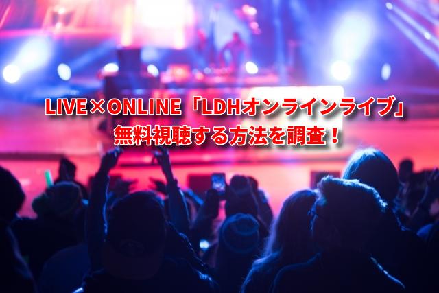 LIVE×ONLINE「LDHオンラインライブ」無料視聴する方法を調査!