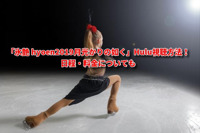「氷艶 hyoen2019月光かりの如く」Hulu視聴方法!日程・料金についても