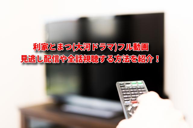 利家とまつ(大河ドラマ)フル動画見逃し配信や全話視聴する方法を紹介!