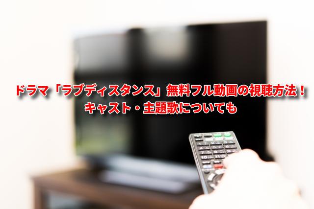 ドラマ「ラブディスタンス」無料フル動画の視聴方法!キャスト・主題歌についても