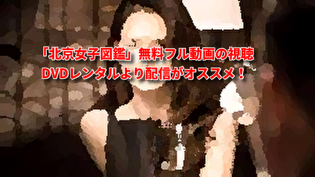「北京女子図鑑」無料フル動画の視聴はDVDレンタルより配信がオススメ!