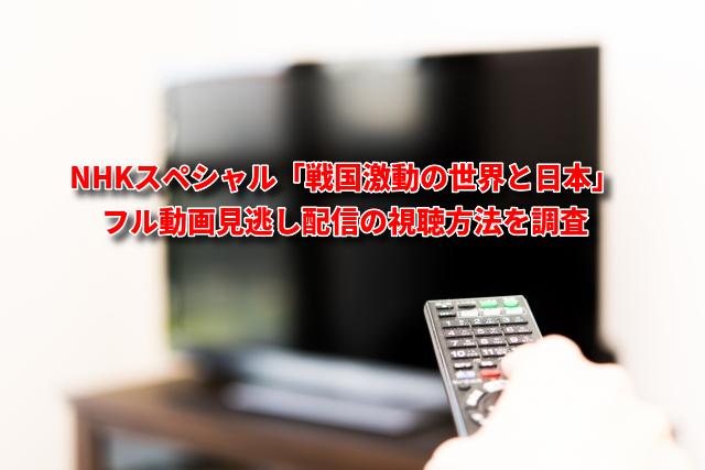 NHKスペシャル「戦国激動の世界と日本」フル動画見逃し配信の視聴方法を調査