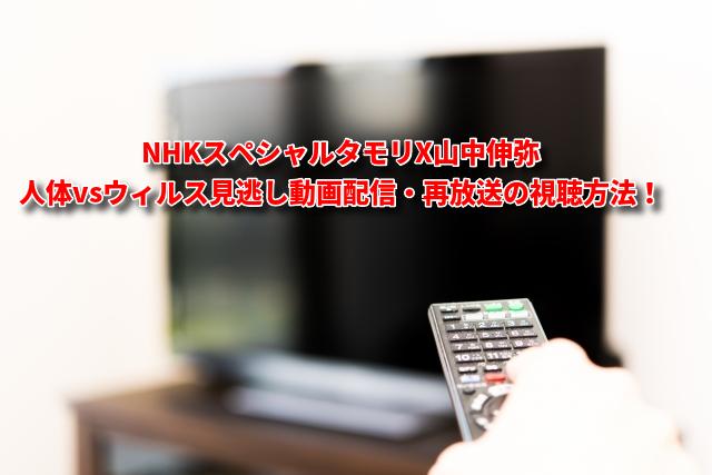NHKスペシャルタモリX山中伸弥人体vsウィルス見逃し動画配信・再放送の視聴方法!