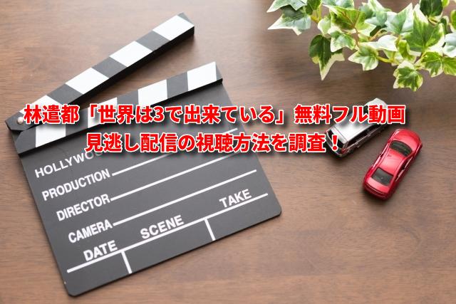林遣都「世界は3で出来ている」無料フル動画・見逃し配信の視聴方法を調査!