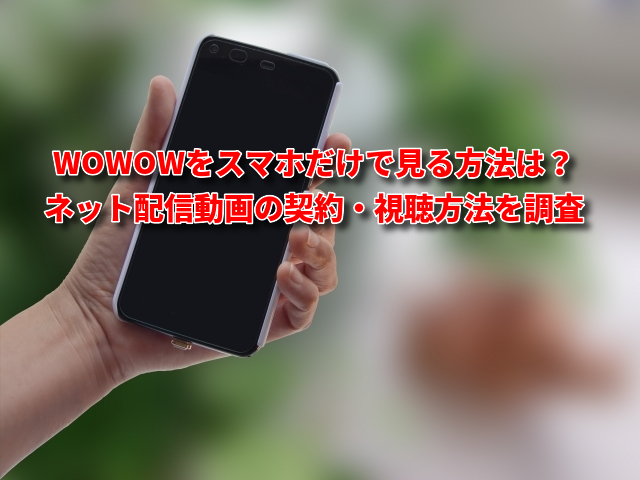 WOWOWをスマホだけで見る方法は?ネット配信動画の契約・視聴方法を調査